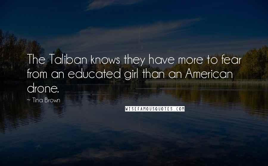 Tina Brown quotes: The Taliban knows they have more to fear from an educated girl than an American drone.