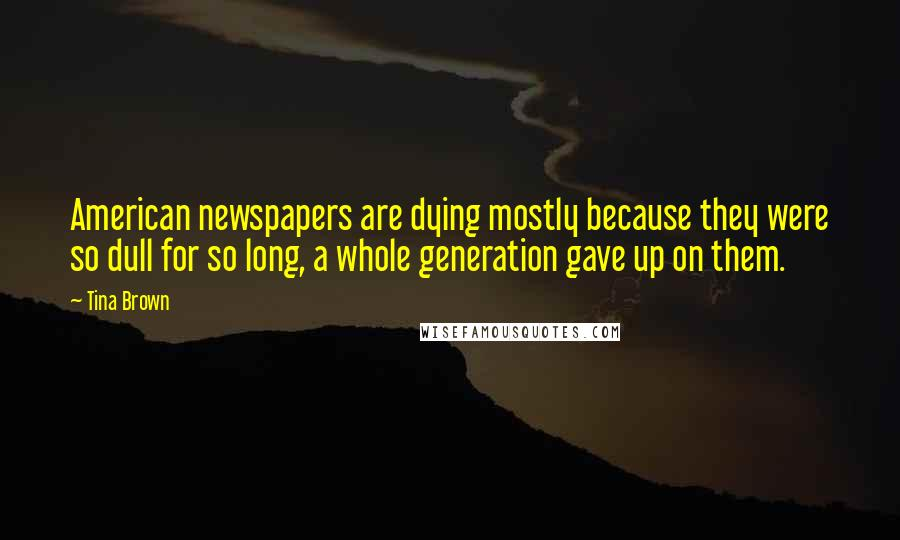 Tina Brown quotes: American newspapers are dying mostly because they were so dull for so long, a whole generation gave up on them.