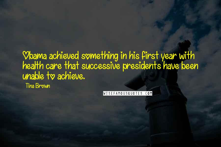 Tina Brown quotes: Obama achieved something in his first year with health care that successive presidents have been unable to achieve.