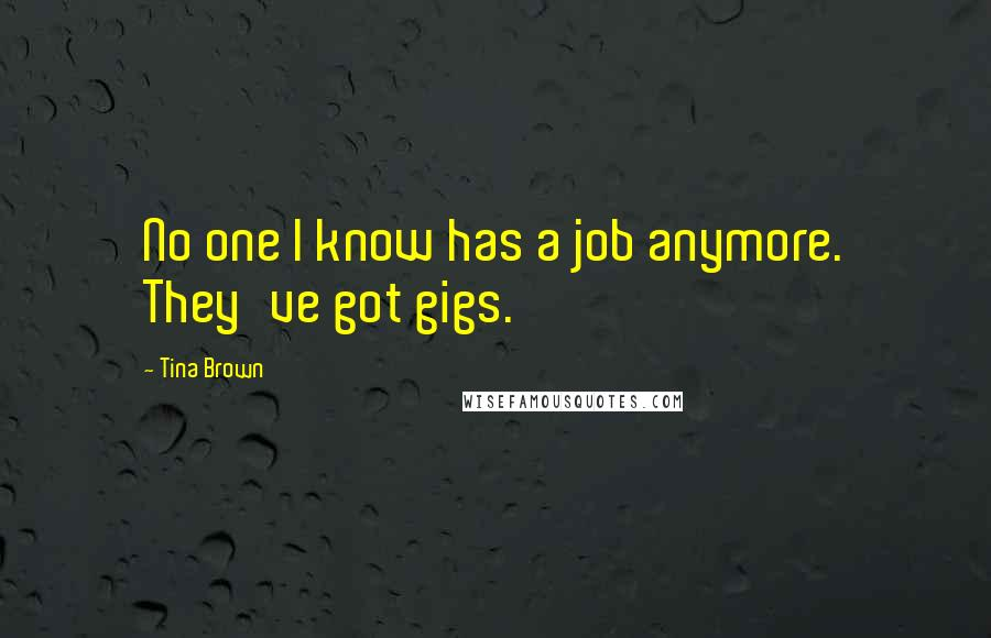 Tina Brown quotes: No one I know has a job anymore. They've got gigs.