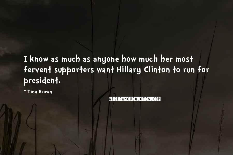 Tina Brown quotes: I know as much as anyone how much her most fervent supporters want Hillary Clinton to run for president.