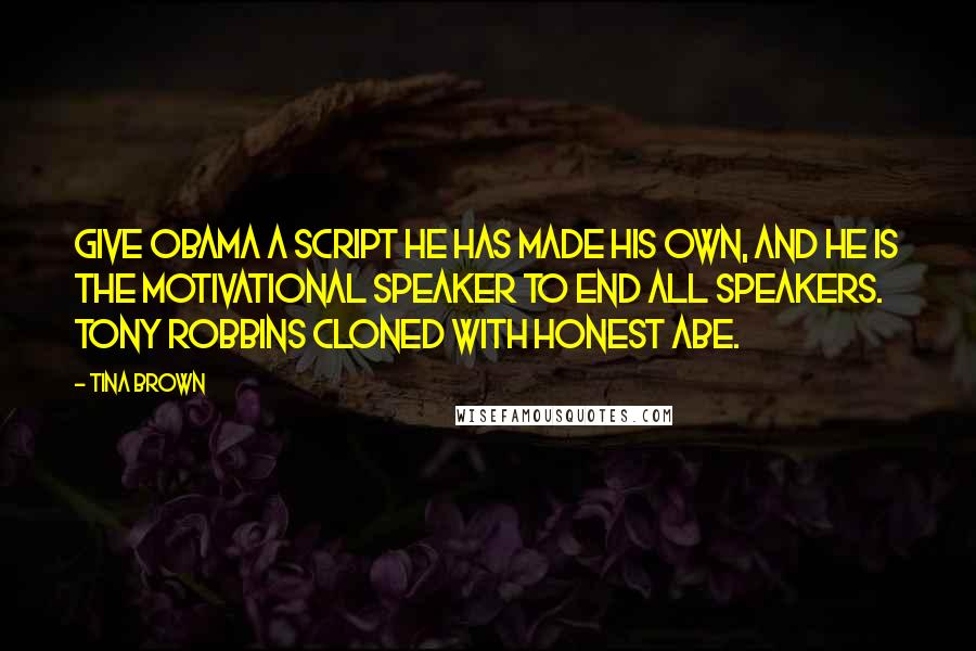 Tina Brown quotes: Give Obama a script he has made his own, and he is the motivational speaker to end all speakers. Tony Robbins cloned with Honest Abe.