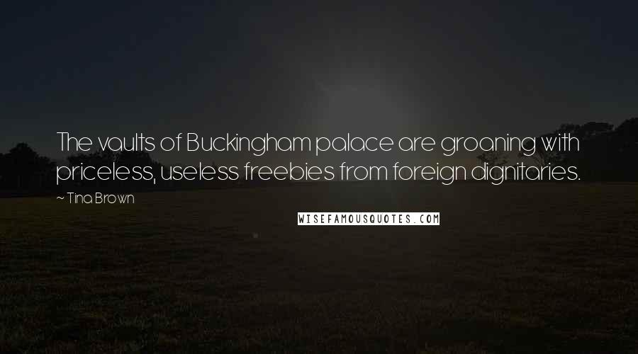 Tina Brown quotes: The vaults of Buckingham palace are groaning with priceless, useless freebies from foreign dignitaries.