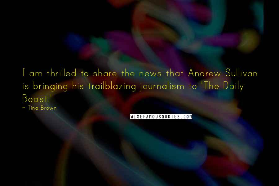 Tina Brown quotes: I am thrilled to share the news that Andrew Sullivan is bringing his trailblazing journalism to 'The Daily Beast.'