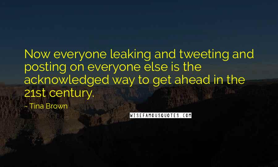 Tina Brown quotes: Now everyone leaking and tweeting and posting on everyone else is the acknowledged way to get ahead in the 21st century.