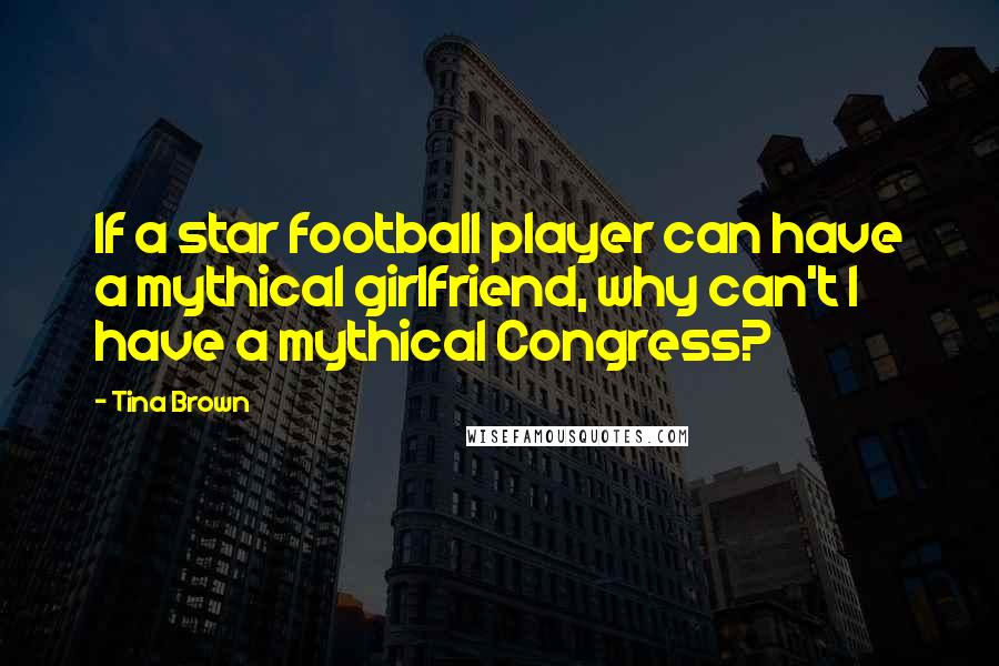 Tina Brown quotes: If a star football player can have a mythical girlfriend, why can't I have a mythical Congress?