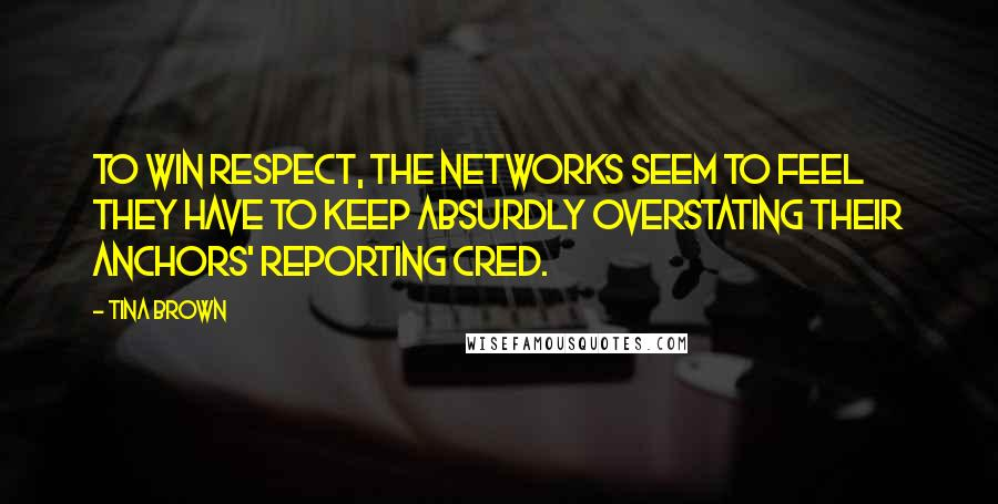Tina Brown quotes: To win respect, the networks seem to feel they have to keep absurdly overstating their anchors' reporting cred.