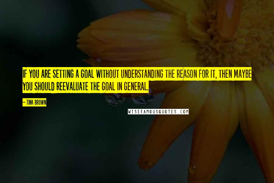 Tina Brown quotes: If you are setting a goal without understanding the reason for it, then maybe you should reevaluate the goal in general.