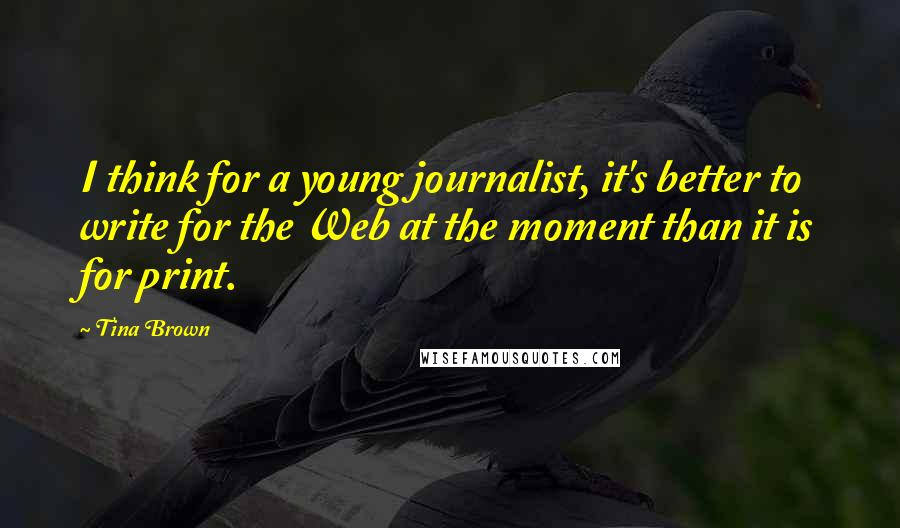 Tina Brown quotes: I think for a young journalist, it's better to write for the Web at the moment than it is for print.