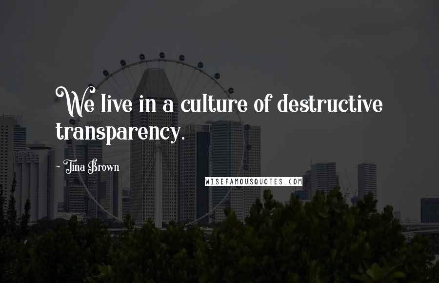 Tina Brown quotes: We live in a culture of destructive transparency.