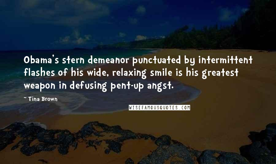 Tina Brown quotes: Obama's stern demeanor punctuated by intermittent flashes of his wide, relaxing smile is his greatest weapon in defusing pent-up angst.