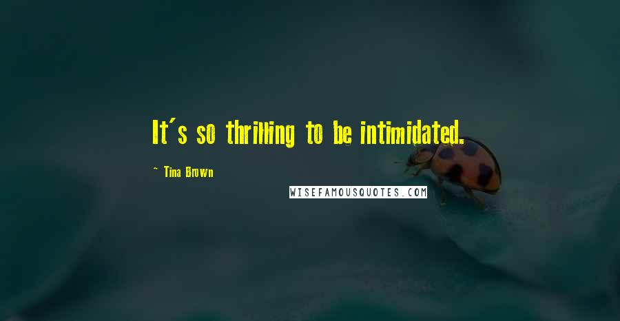 Tina Brown quotes: It's so thrilling to be intimidated.