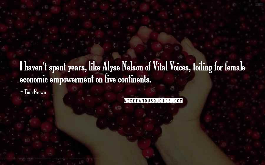 Tina Brown quotes: I haven't spent years, like Alyse Nelson of Vital Voices, toiling for female economic empowerment on five continents.