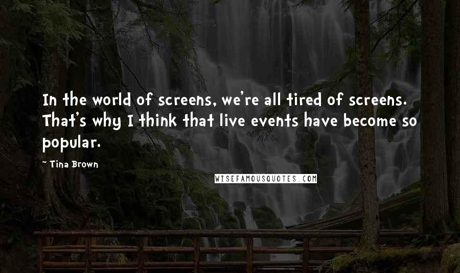 Tina Brown quotes: In the world of screens, we're all tired of screens. That's why I think that live events have become so popular.