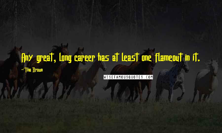 Tina Brown quotes: Any great, long career has at least one flameout in it.
