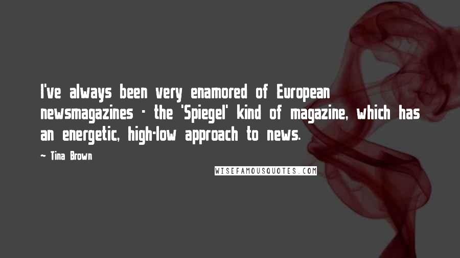 Tina Brown quotes: I've always been very enamored of European newsmagazines - the 'Spiegel' kind of magazine, which has an energetic, high-low approach to news.