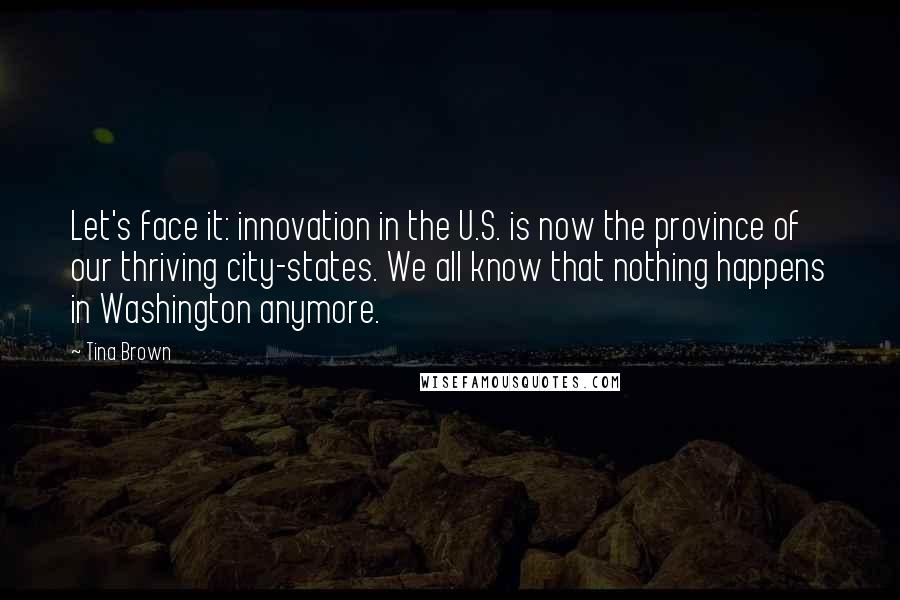 Tina Brown quotes: Let's face it: innovation in the U.S. is now the province of our thriving city-states. We all know that nothing happens in Washington anymore.