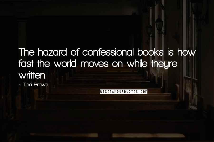 Tina Brown quotes: The hazard of confessional books is how fast the world moves on while they're written.