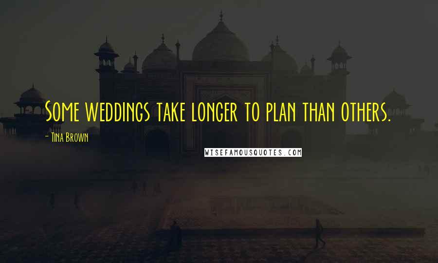 Tina Brown quotes: Some weddings take longer to plan than others.