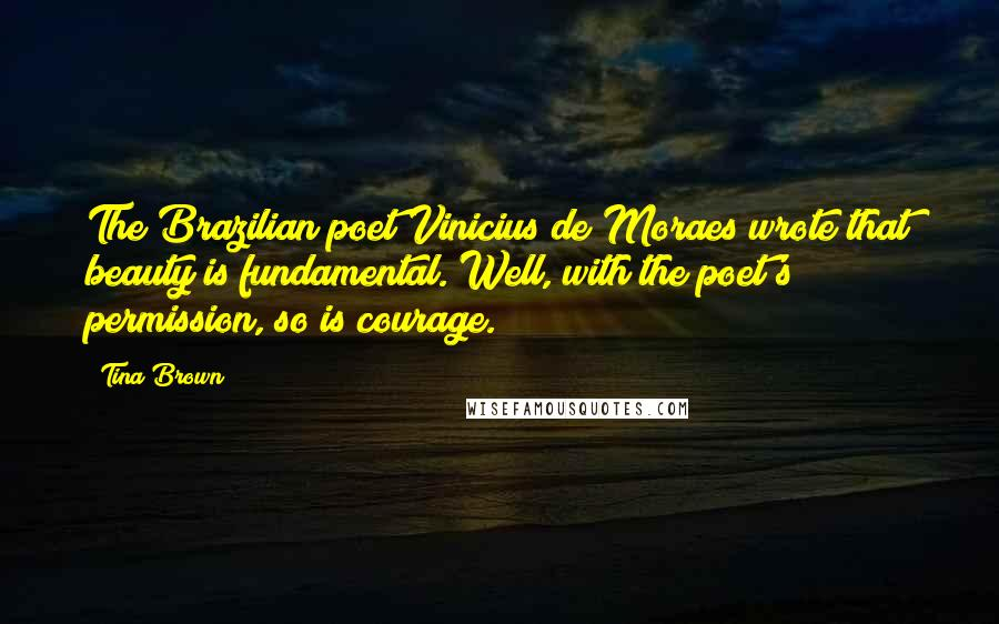 Tina Brown quotes: The Brazilian poet Vinicius de Moraes wrote that beauty is fundamental. Well, with the poet's permission, so is courage.