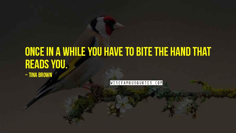 Tina Brown quotes: Once in a while you have to bite the hand that reads you.