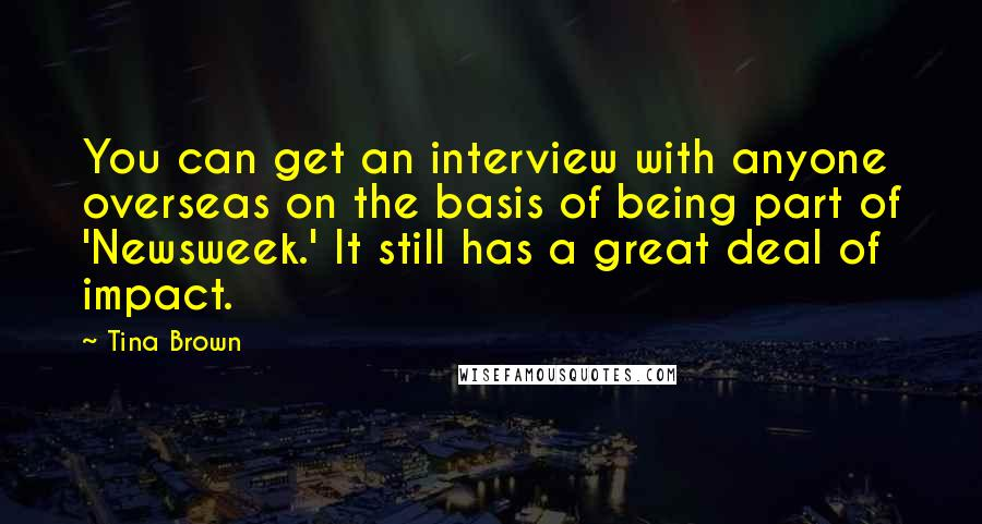 Tina Brown quotes: You can get an interview with anyone overseas on the basis of being part of 'Newsweek.' It still has a great deal of impact.