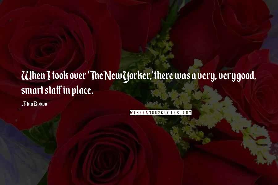 Tina Brown quotes: When I took over 'The New Yorker,' there was a very, very good, smart staff in place.