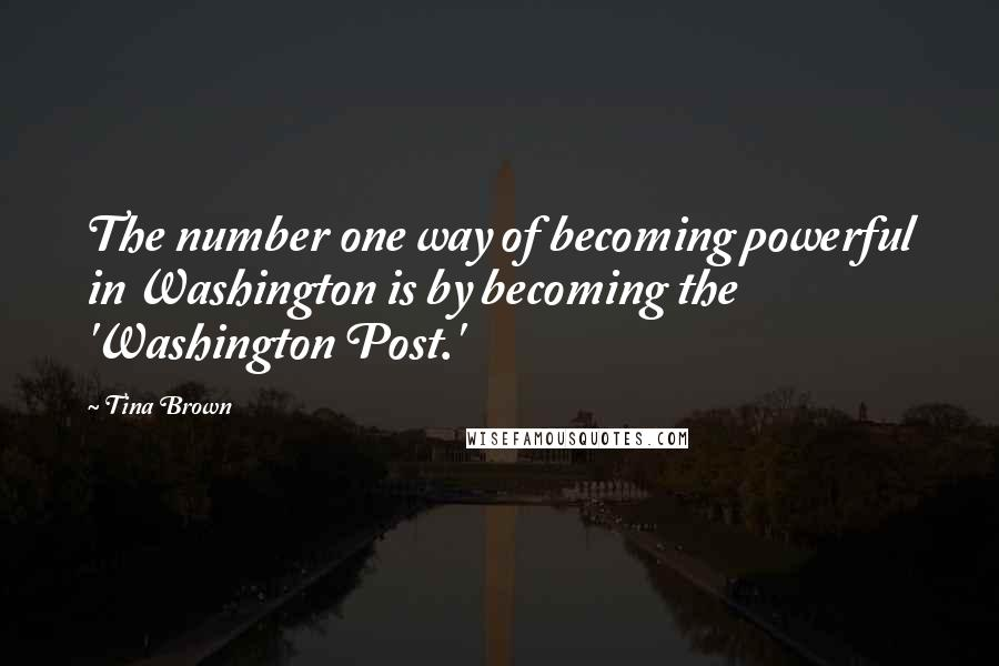 Tina Brown quotes: The number one way of becoming powerful in Washington is by becoming the 'Washington Post.'