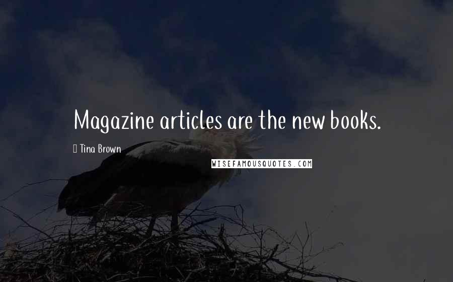 Tina Brown quotes: Magazine articles are the new books.