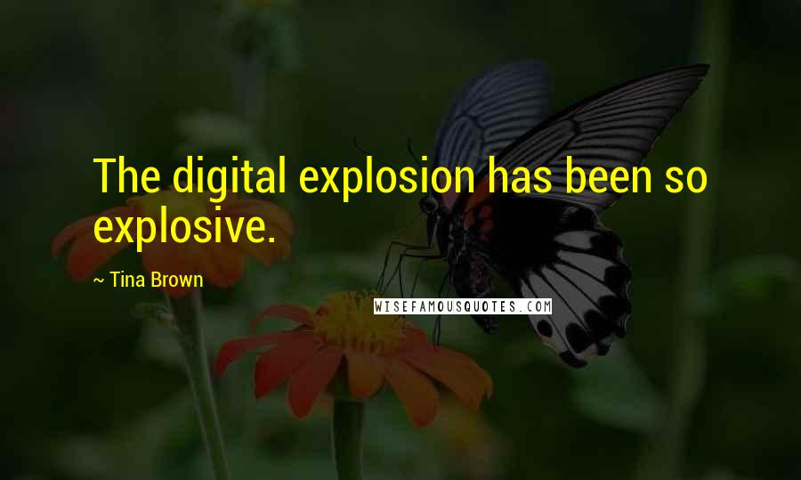Tina Brown quotes: The digital explosion has been so explosive.