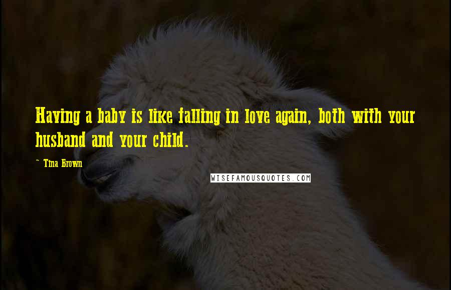 Tina Brown quotes: Having a baby is like falling in love again, both with your husband and your child.