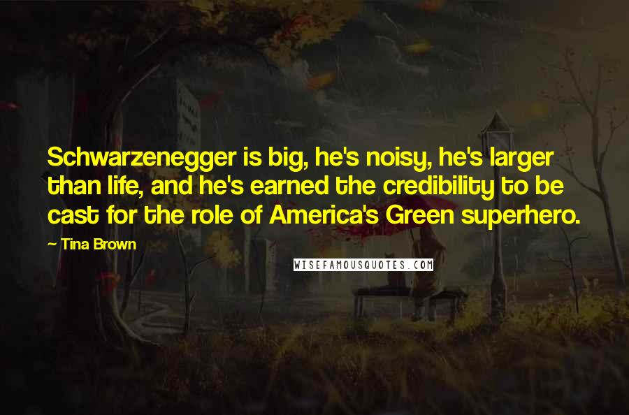Tina Brown quotes: Schwarzenegger is big, he's noisy, he's larger than life, and he's earned the credibility to be cast for the role of America's Green superhero.