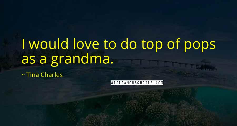 Tina Charles quotes: I would love to do top of pops as a grandma.
