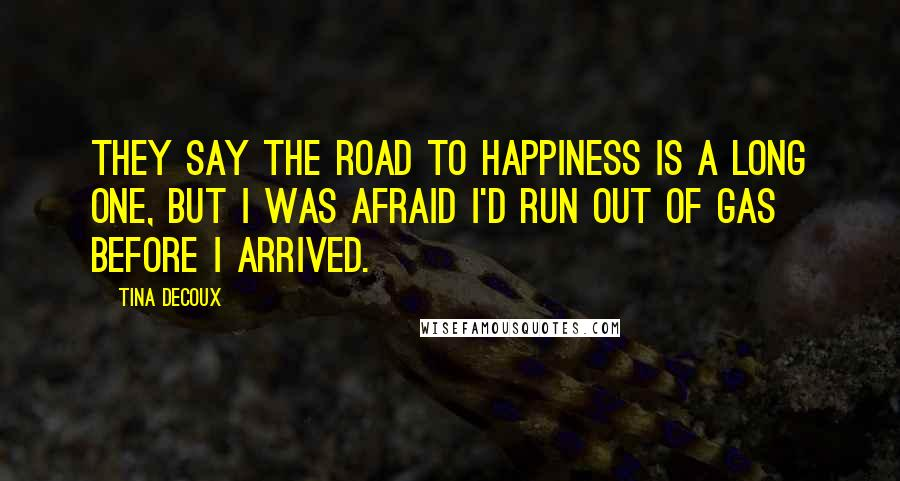 Tina DeCoux quotes: They say the road to happiness is a long one, but I was afraid I'd run out of gas before I arrived.
