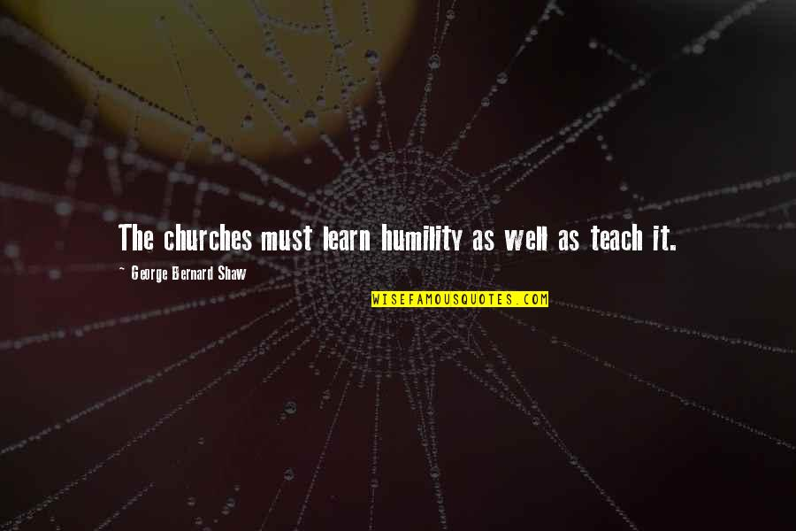 Tina Jittaleela Quotes By George Bernard Shaw: The churches must learn humility as well as