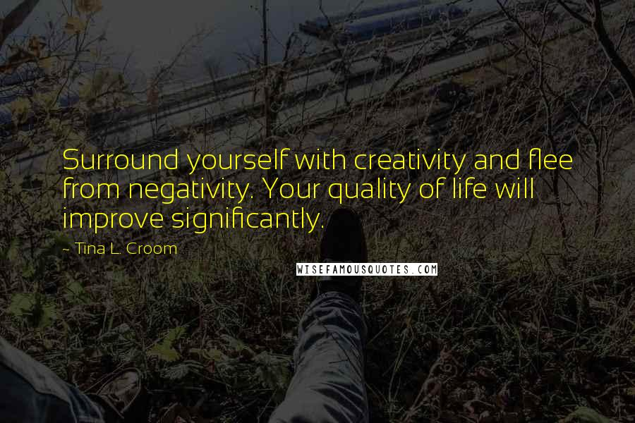 Tina L. Croom quotes: Surround yourself with creativity and flee from negativity. Your quality of life will improve significantly.