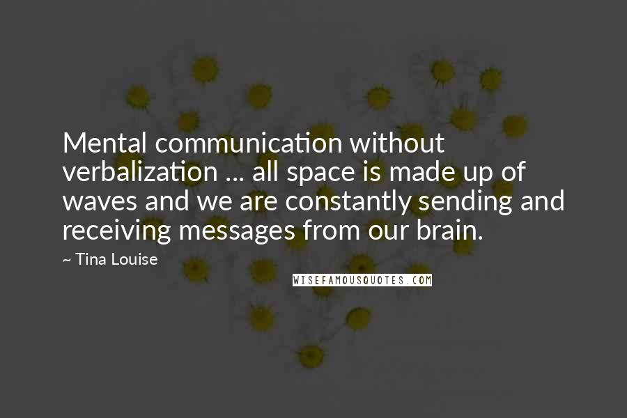 Tina Louise quotes: Mental communication without verbalization ... all space is made up of waves and we are constantly sending and receiving messages from our brain.