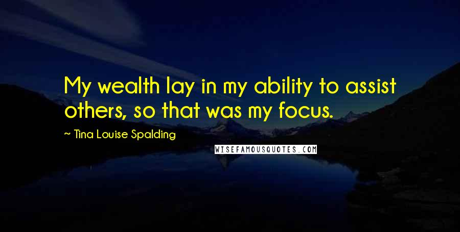 Tina Louise Spalding quotes: My wealth lay in my ability to assist others, so that was my focus.