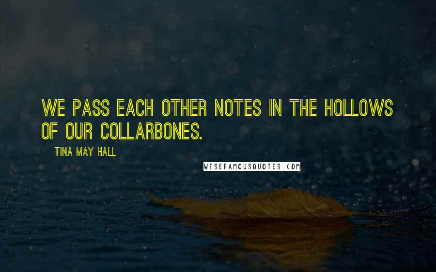 Tina May Hall quotes: We pass each other notes in the hollows of our collarbones.