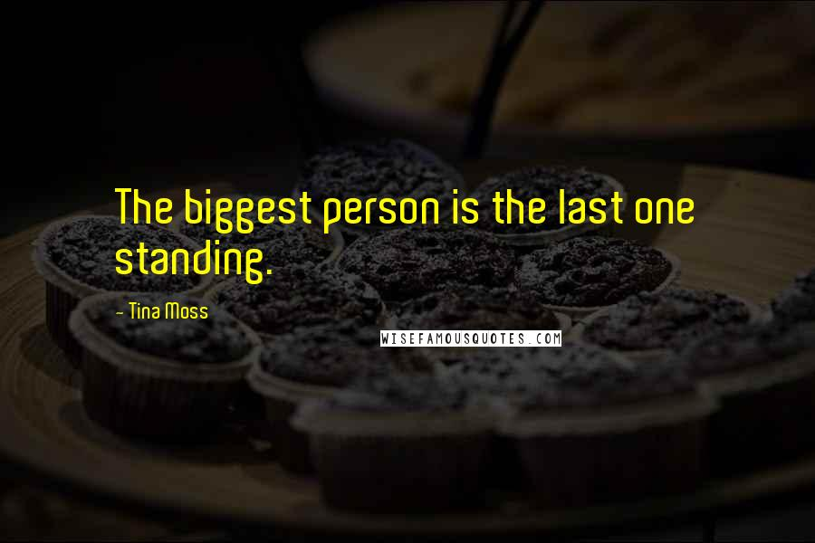 Tina Moss quotes: The biggest person is the last one standing.