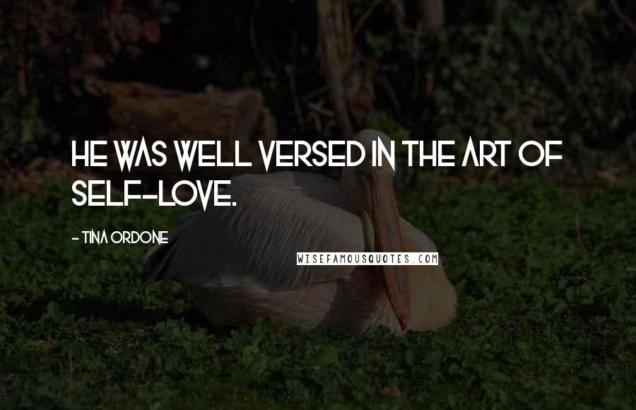 Tina Ordone quotes: He was well versed in the art of self-love.