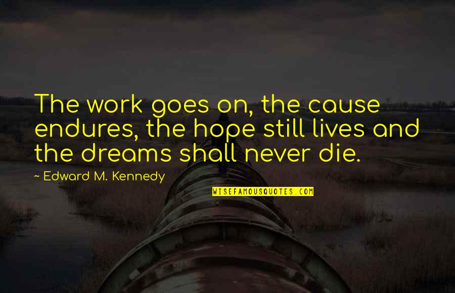 Tina Seelig Quotes By Edward M. Kennedy: The work goes on, the cause endures, the