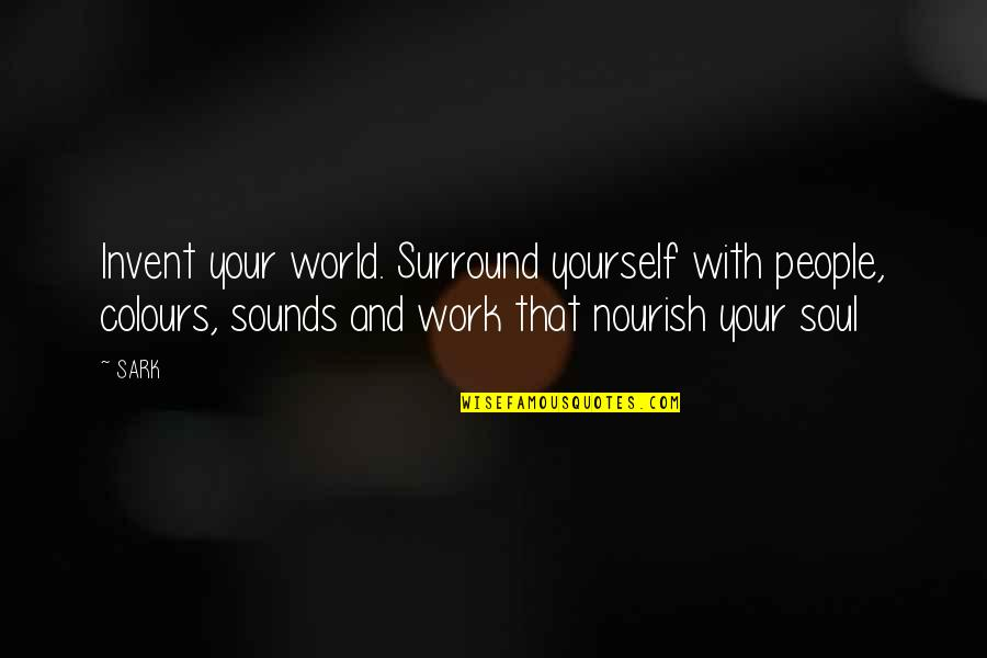 Tina Seelig Quotes By SARK: Invent your world. Surround yourself with people, colours,