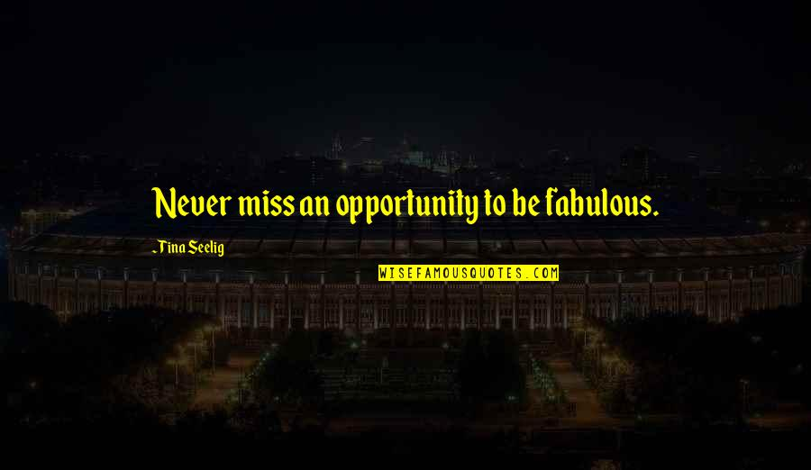 Tina Seelig Quotes By Tina Seelig: Never miss an opportunity to be fabulous.