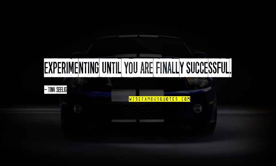 Tina Seelig Quotes By Tina Seelig: experimenting until you are finally successful.
