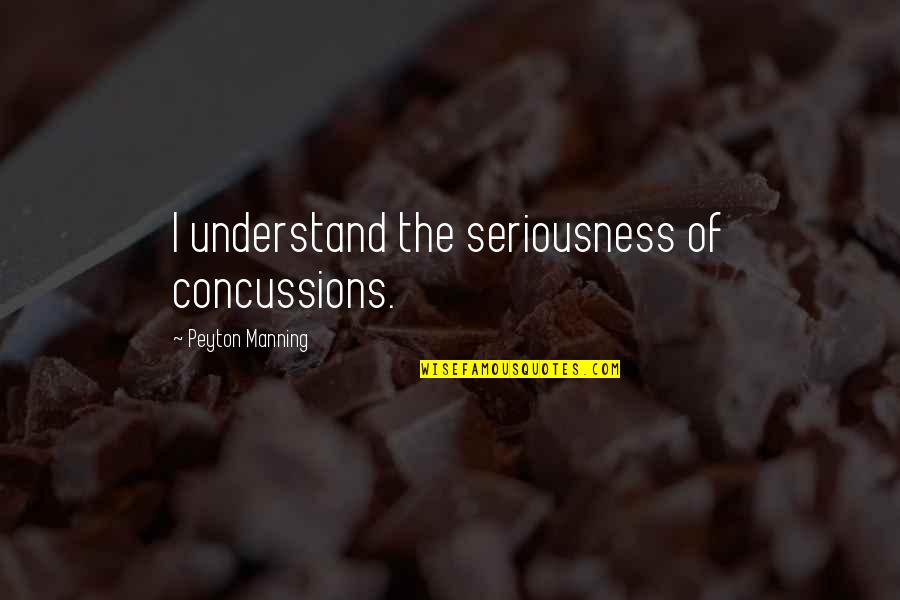 Tinder Love Quotes By Peyton Manning: I understand the seriousness of concussions.
