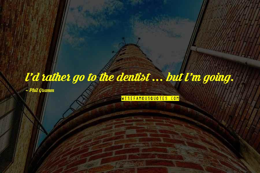 Tinder Love Quotes By Phil Gramm: I'd rather go to the dentist ... but