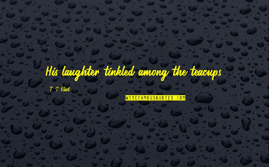Tinkled Quotes By T. S. Eliot: His laughter tinkled among the teacups.