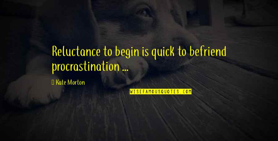 Tino Weekenders Quotes By Kate Morton: Reluctance to begin is quick to befriend procrastination
