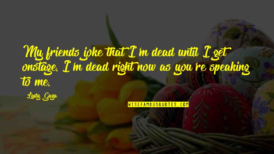 Tino Weekenders Quotes By Lady Gaga: My friends joke that I'm dead until I